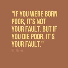 """""""IF YOU WERE BORN POOR, IT'S NOT YOUR FAULT. BUT IF YOU DIE POOR, IT'S YOUR FAULT."""" - Bill Gates"""