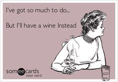 I've got so much to do but I'll have a wine instead.....
