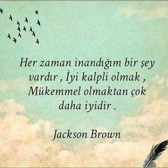Her zaman inandığım bir şey vardır, İyi kalpli olmak, Mükemmel olmaktan çok daha iyidir. - Jackson Brown
