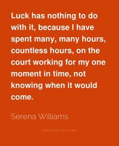 """Luck has nothing to do with it, because I have spent many, many hours, countless hours, on the court working for my one moment in time, not knowing when it would come.""  ― Serena Williams"