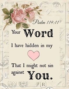 """Your word I have hidden in my heart, That I might not sin against You."" ~ Psalm 119:11"