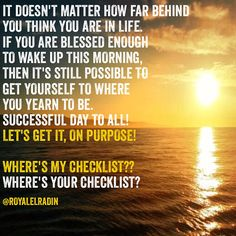 IT DOESN'T MATTER HOW FAR BEHIND YOU THINK YOU ARE IN LIFE. IF YOU ARE BLESSED ENOUGH  TO WAKE UP THIS MORNING, THEN IT'S STILL POSSIBLE TO GET YOURSELF TO WHERE  YOU YEARN TO BE. SUCCESSFUL DAY TO ALL!  LET'S GET IT, ON PURPOSE!   WHERE'S MY CHECKLIST?? WHERE'S YOUR CHECKLIST?