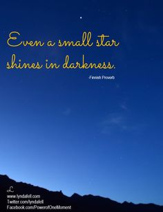 Even a small star shines in darkness.  - Finnish proverb