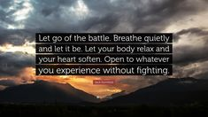 """Jack Kornfield Quote: """"Let go of the battle. Breathe quietly and ..."""