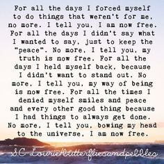 """For all the days I forced myself to do thins that weren't for me, no more.  I tell you, I am now free.  For all the days I didn't say what I wanted to say, just to keep the """"peace"""". No more.   I will tell you, my truth is now free. For all the days I held myself back, because I didn't want to stand out. No more, I tell you, my way of being is now free.  For all the times I denied myself smiles and peace and every other good thing because I had things to always get done. No more."""
