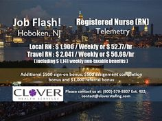 JOB FLASH! Tele RNs required for Hoboken, NJ Local RN : $1,900 weekly Travel RN: $2,041 weekly (including $1,141 weekly non-taxable benefits) To do a quick register, visit www.cloverstaffing.com/
