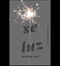 Levántate, resplandece; porque ha venido tu luz, y la gloria de Jehová ha nacido sobre ti. Isaías 60:1