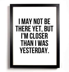 I may not be there yet, but I'm closer than I was yesterday. #getfit #fitnessfridays #dontstop