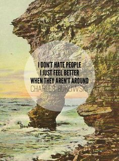 """I don't hate people, I just feel better when they aren't around""   - Charles Bukowski"