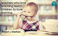 """""""Teachers who love teaching teach children to love learning."""" -Robert John Meehan --- A plethora of inspirational quotes about teaching --- https://sites.google.com/site/whatteachersare/"""