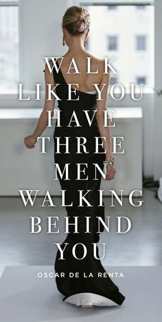 Walk like you have three men walking behind you.   https://www.facebook.com/motivate.your.life.force