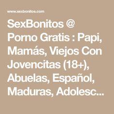 SexBonitos @ Porno Gratis : Papi, Mamás, Viejos Con Jovencitas (18+), Abuelas, Español, Maduras, Adolescente (18+), Publico, Babe, Gordas, Niñero, Vagina Lamer, Deporte, Webcam, Despelote, y otras películas XXX