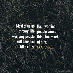 Most of us go through life worrying people will think too little of us. Paul worried people would think too much of him. ~D.A. Carson