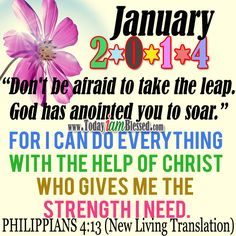 ♥ January 2014 Inspirations ♥ PHILIPPIANS (New Living Translation) For I can do everything with the help of Christ who gives me the strength I need. Motivational Words, Inspirational Quotes, Happy New Year 2014, New Living Translation, Philippians 4, Prayer Quotes, Live In The Now, Words Of Encouragement, Trust God