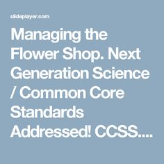 Managing the Flower Shop. Next Generation Science / Common Core Standards Addressed! CCSS.ELA Literacy. WHST.11‐12.6 Use technology, including the Internet, -  ppt download