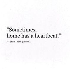 Sometimes home has a heartbeat.- Beau Taplin