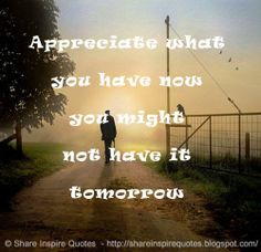 Appreciate what you have now you might not have it tomorrow #life #lessons #advice #appreciate #quotes