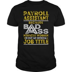 Payroll Assistant Because BADASS Miracle Worker Job Shirts #gift #ideas #Popular #Everything #Videos #Shop #Animals #pets #Architecture #Art #Cars #motorcycles #Celebrities #DIY #crafts #Design #Education #Entertainment #Food #drink #Gardening #Geek #Hair #beauty #Health #fitness #History #Holidays #events #Home decor #Humor #Illustrations #posters #Kids #parenting #Men #Outdoors #Photography #Products #Quotes #Science #nature #Sports #Tattoos #Technology #Travel #Weddings #Women