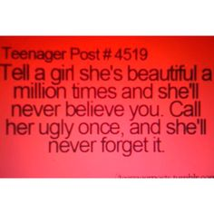 This is 100% completely true.... guys  should never joke about this.. even if they don't think we know, we always know so watch what you say and who you say it to because everything people say gets around, and everyone seems to know it, girls never forget anything other people call/tell them so watch what you say about them because one word could completely change a girls life