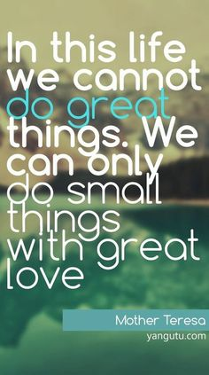 In this life we cannot do great things. We can only do small things with great love, ~ Mother Teresa <3 Love Sayings #quotes, #love, #sayings, https://apps.facebook.com/yangutu