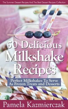 50 Delicious Milkshake Recipes - Perfect Milkshakes To Serve As Frozen Treats and Desserts (The Summer Dessert Recipes And The Best Dessert Recipes Collection) by Pamela Kazmierczak, http://www.amazon.com/dp/B00ENOWB10/ref=cm_sw_r_pi_dp_YQFfsb0JSXFSG
