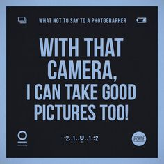 Funny things > What not to say to a photographer! :)