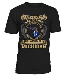 I May Live in California But I Was Made in Michigan State T-Shirt V3 #MichiganShirts