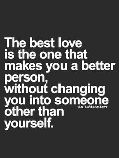 It's not love if you change into someone you are not. Change into the person you always knew you were.