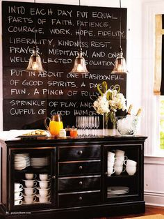 """Love the quote, possibly on the chalk boards, maybe in vinyl?   """"Into each day put equal parts of faith, patience, courage, work, hopee, fidlity, liberality, kindness, rest, prayer, meditation and one well-selected resolution. PUt in about one teaspoonful of good spirits, a dash of fun, a pinch of folly and a sprinkle of play and one cupful of good humor"""