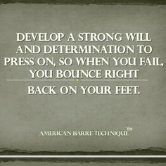Develop a strong will and determination to press on, so when you fail, you bounce right back on your feet. | American Barre Technique™