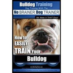 Bulldog Training Dog Training with the No Brainer Dog Trainer We Make It That Easy!: How to Easily Train Your Bulldog