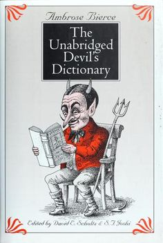 The Unabridged Devil's Dictionary, Ambrose Bierce-- a great read that underlines why he was called Bitter Bierce.