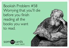Bookish Problem #58 Worrying that you'll die before you finish reading all the books you want to read.