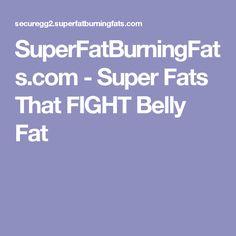 SuperFatBurningFats.com - Super Fats That FIGHT Belly Fat