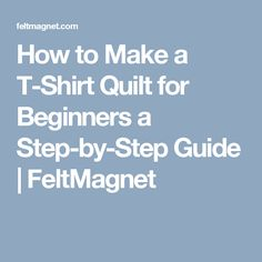 How to Make a T-Shirt Quilt for Beginners a Step-by-Step Guide | FeltMagnet