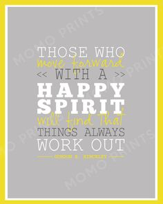 HAPPY SPIRIT by Gordon B. Hinckley Print  Always positive. Always a bright side. No other choice.