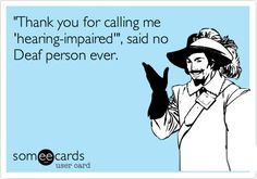 'Thank you for calling me 'hearing-impaired'', said no Deaf person ever.
