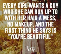 """Every girl wants a guy who she can run up to with her hair a mess, no makeup, and the first thing he says is """"you're beautiful"""" #countryquotes #countrycouples #countrylife #countrystyle #redneckcouples #countrysayings #countrylove #countrymusicbuddy Country Girl Quotes, Country Girls, Country Music, Country Couples, A Guy Who, Boyfriend Quotes, You're Beautiful, Future Boyfriend, Hopeless Romantic"""