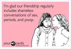 I'm+glad+our+friendship+regularly+includes+shameless+conversations+of+sex,+periods,+and+poop.