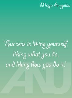 """Success is liking yourself, liking what you do, and liking how you do it."" - Maya Angelou inspirational quote"