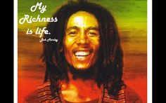 My richness is life. -Bob Marley