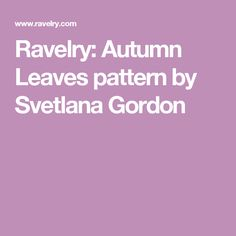 Ravelry: Autumn Leaves pattern by Svetlana Gordon
