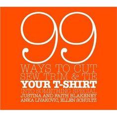 99 Ways to Cut, Sew, Trim, and Tie Your T-Shirt into Something Special- F. Blakeney, J. Blakeney, A. Livakovic, E. Schultz