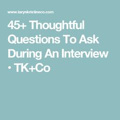 45+ Thoughtful Questions To Ask During An Interview • TK+Co