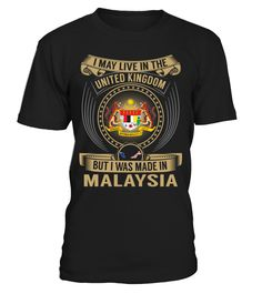 I May Live in the United Kingdom But I Was Made in Malaysia Country T-Shirt V6 #MalaysiaTshirts
