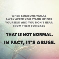 When someone walks away after you stand up for yourself, and you don't hear from them for days or weeks. That is not normal. In fact, it's abuse. It's emotional neglect, they obviously don't generally care for you... Please understand that's not real love at all… you're not a door mat to be walked on, your a friend, partner or spouse & deserve better treatment.