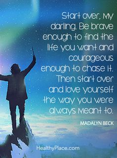 Positive Quote: Start over, my darling Be brave enough to find the life you want and courageous enough to chase it. Then start over and love yourself the way you were always meant to - Madalyn Beck. www.HealthyPlace.com