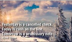 Yesterday is a cancelled check. Today is cash on the line. Tomorrow is a promissory note. #quote @quotlr