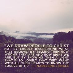 """We draw people to Christ not by loudly discrediting what they believe, by telling them how wrong they are and how right we are, but by showing them a light that is so lovely that they want with all their hearts to know the source of it."" ~ Madeleine L'Engle"