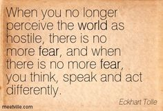 When you no longer perceive the world as hostile, there is no more fear, and when there is no more fear, you think, speak and act differently. Eckhart Tolle